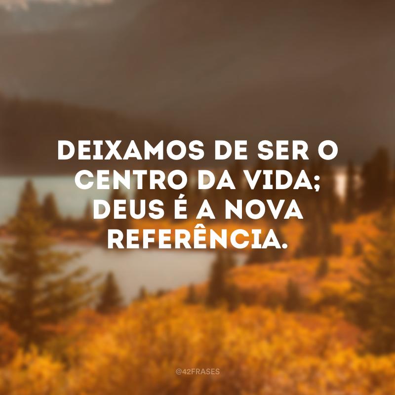 Deixamos de ser o centro da vida; Deus é a nova referência.