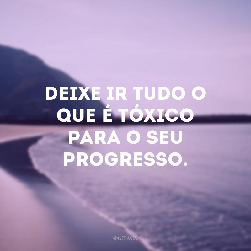 Deixe ir tudo o que é tóxico para o seu progresso.