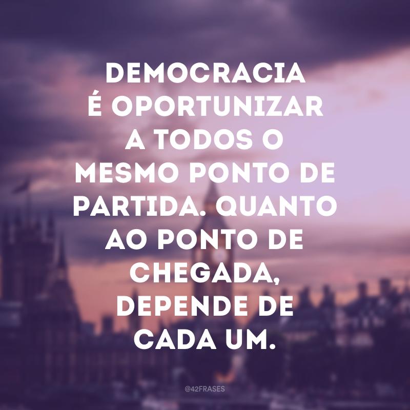 Democracia é oportunizar a todos o mesmo ponto de partida. Quanto ao ponto de chegada, depende de cada um.