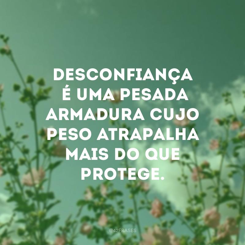Desconfiança é uma pesada armadura cujo peso atrapalha mais do que protege.