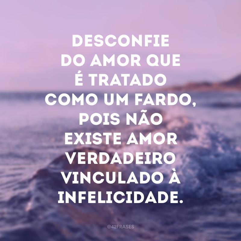 Desconfie do amor que é tratado como um fardo, pois não existe amor verdadeiro vinculado à infelicidade.