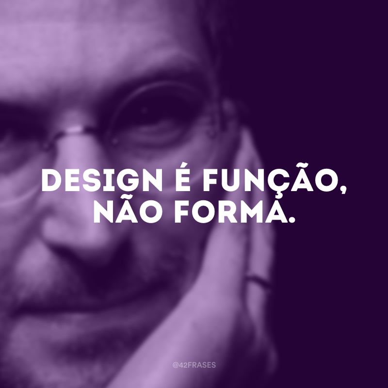 Design é função, não forma.