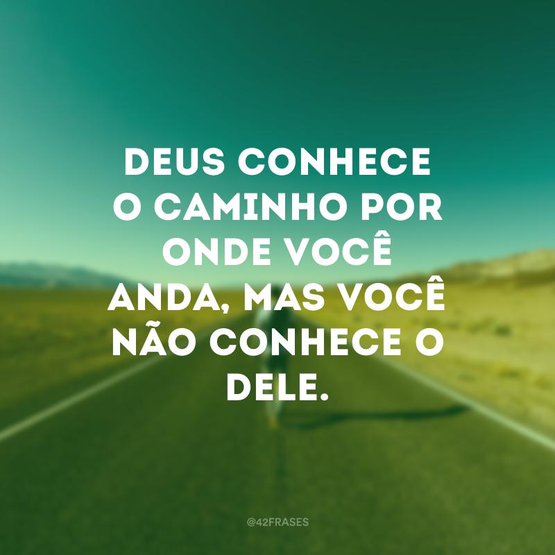 Deus conhece o caminho por onde você anda, mas você não conhece o Dele.