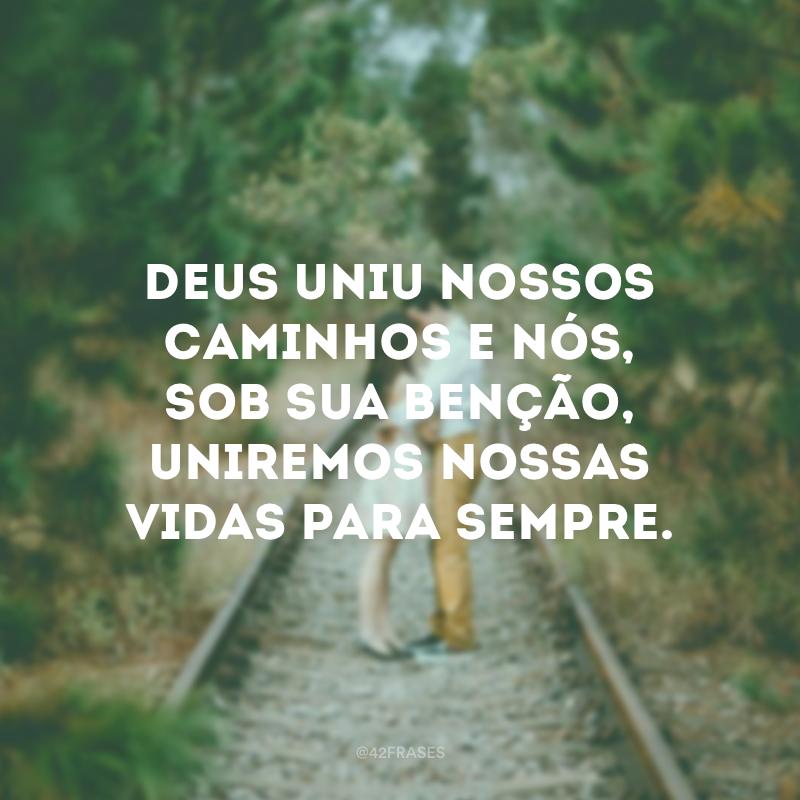 Deus uniu nossos caminhos e nós, sob sua benção, uniremos nossas vidas para sempre.