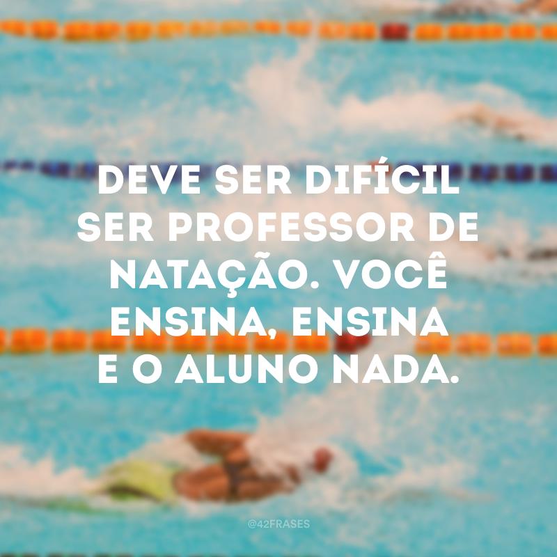 Deve ser difícil ser professor de natação.  Você ensina, ensina e o aluno nada.