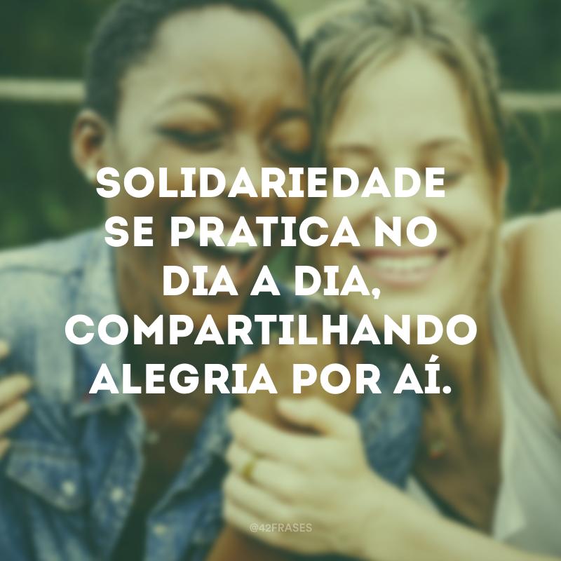 Solidariedade se pratica no dia a dia, compartilhando alegria por aí.