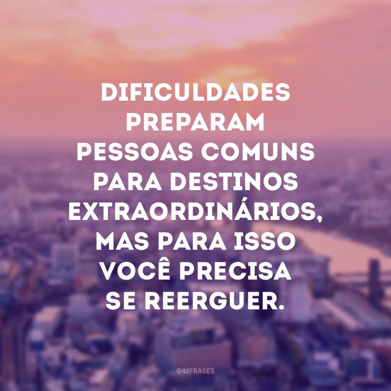 Dificuldades preparam pessoas comuns para destinos extraordinários, mas para isso você precisa se reerguer.