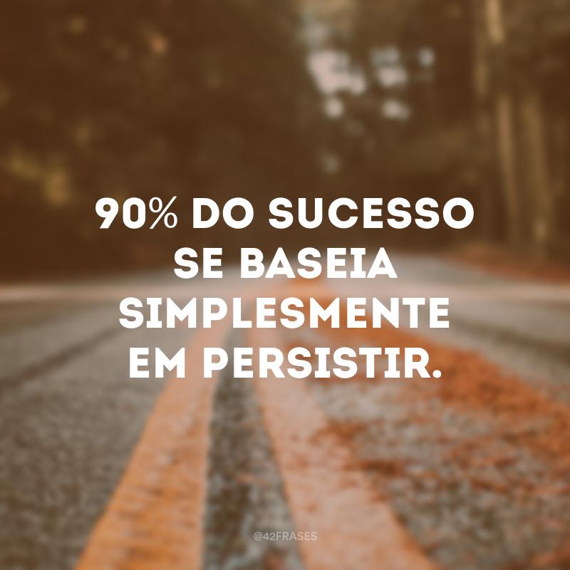 90% do sucesso se baseia simplesmente em persistir.