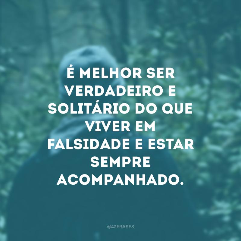 É melhor ser verdadeiro e solitário do que viver em falsidade e estar sempre acompanhado.