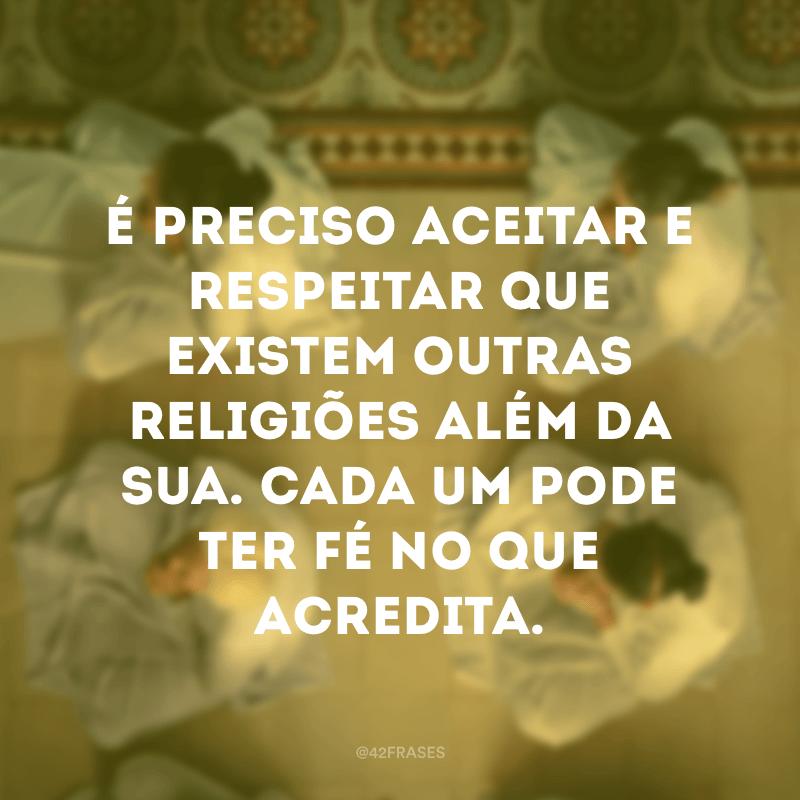 É preciso aceitar e respeitar que existem outras religiões além da sua. Cada um pode ter fé no que acredita.
