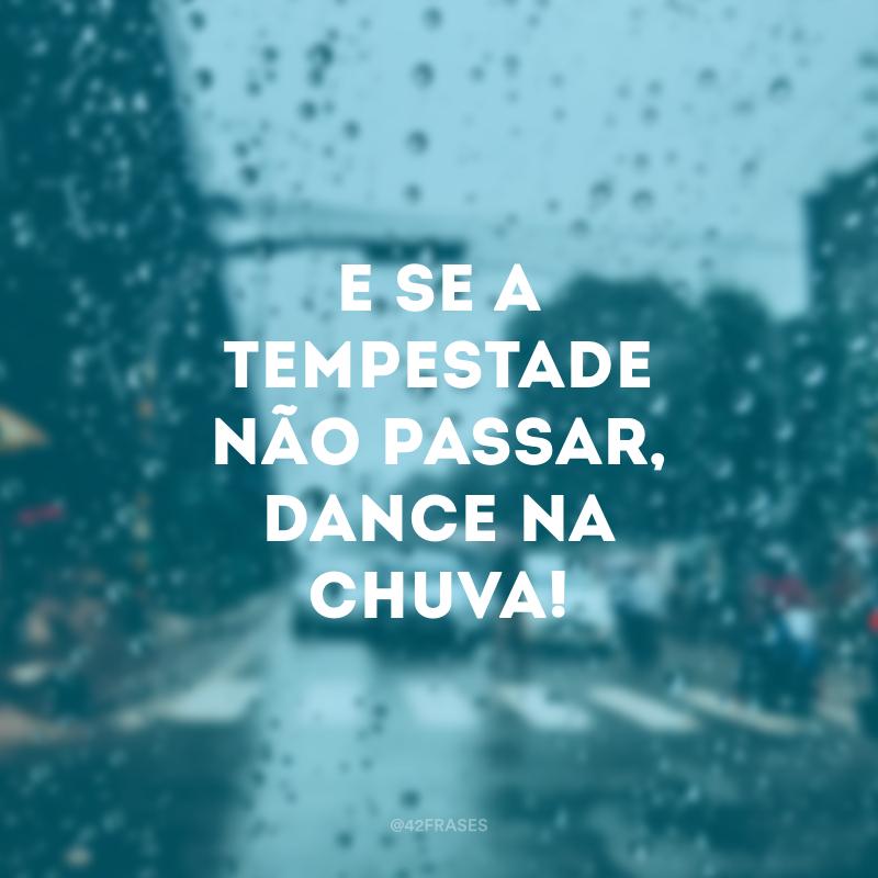 E se a tempestade não passar, dance na chuva!
