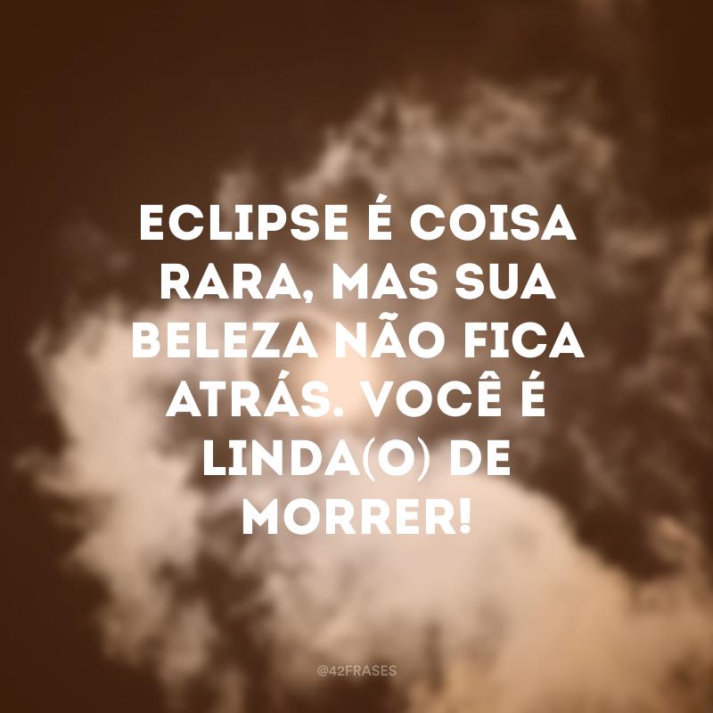 Eclipse é coisa rara, mas sua beleza não fica atrás. Você é linda(o) de morrer!