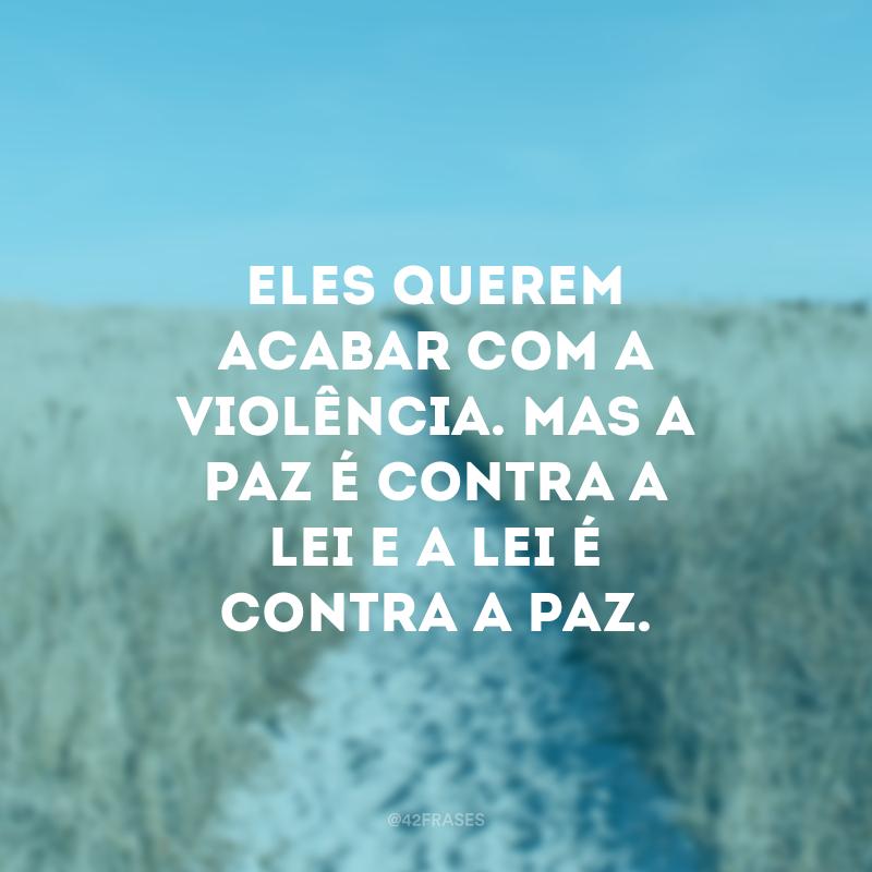 Eles querem acabar com a violência. Mas a paz é contra a lei e a lei é contra a paz.