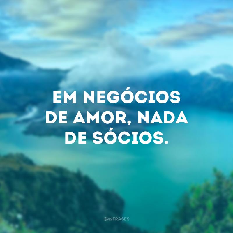 Em negócios de amor, nada de sócios.