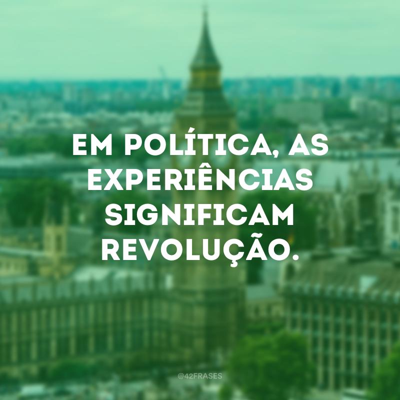 Em política, as experiências significam revolução.