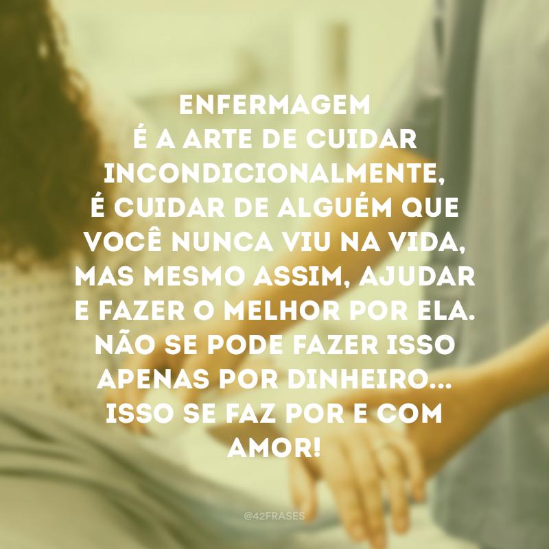 Enfermagem é a arte de cuidar incondicionalmente, é cuidar de alguém que você nunca viu na vida, mas mesmo assim, ajudar e fazer o melhor por ela. Não se pode fazer isso apenas por dinheiro...Isso se faz por e com amor!
