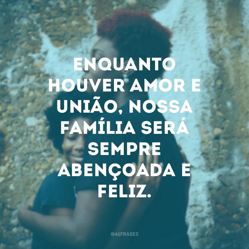 Enquanto houver amor e união, nossa família será sempre abençoada e feliz.