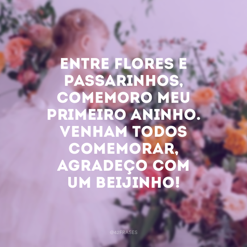 Entre flores e passarinhos, comemoro meu primeiro aninho. Venham todos comemorar, agradeço com um beijinho!