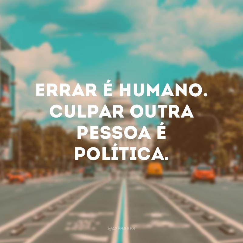 Errar é humano. Culpar outra pessoa é política.