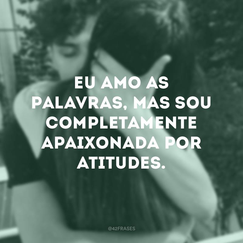 Eu amo as palavras, mas sou completamente apaixonada por atitudes.