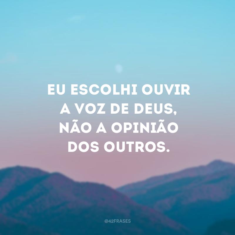 Eu escolhi ouvir a voz de Deus, não a opinião dos outros.