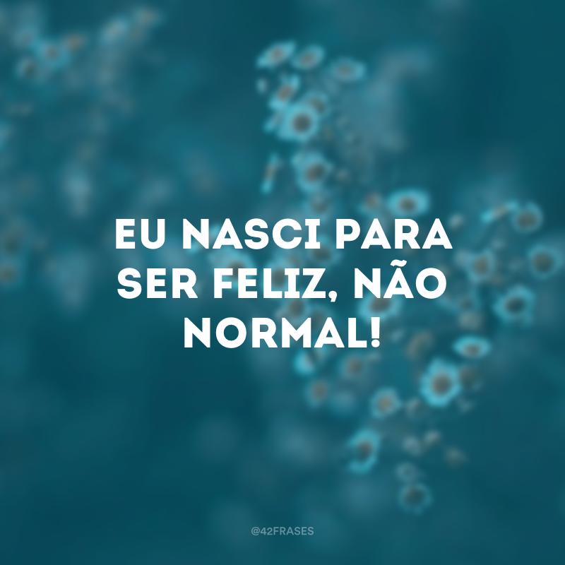 Eu nasci para ser feliz, não normal!