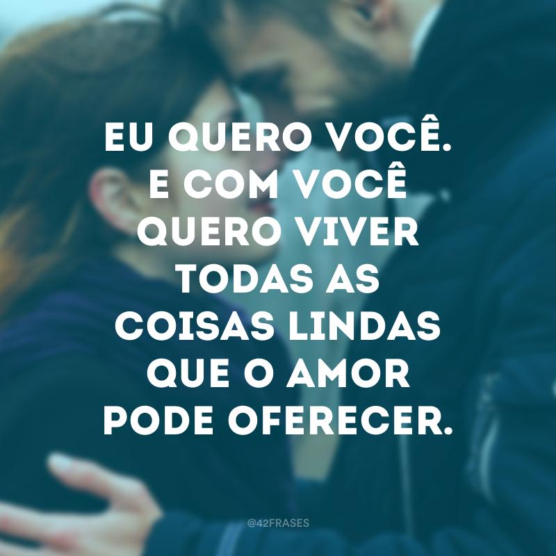 Eu quero você. E com você quero viver todas as coisas lindas que o amor pode oferecer.