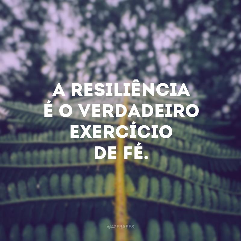 A resiliência é o verdadeiro exercício de fé.