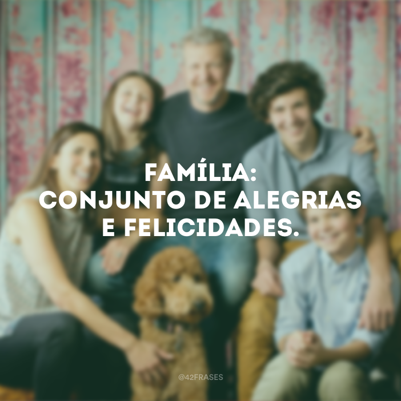 Família: conjunto de alegrias e felicidades.