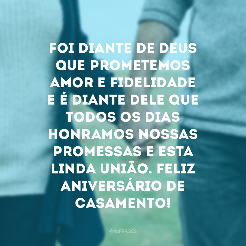 Foi diante de Deus que prometemos amor e fidelidade e é diante Dele que todos os dias honramos nossas promessas e esta linda união. Feliz aniversário de casamento!