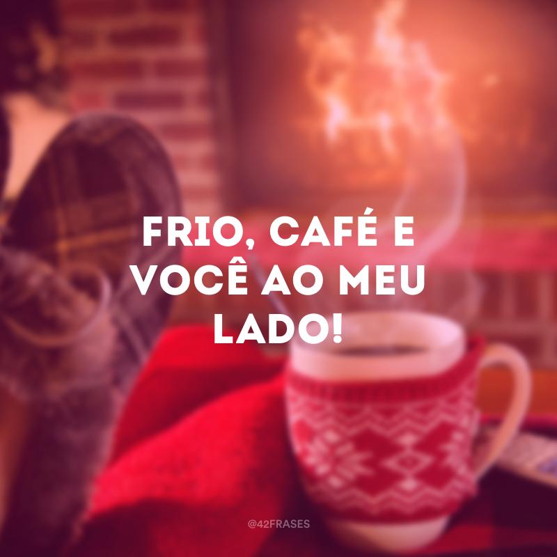 Frio, café e você ao meu lado!