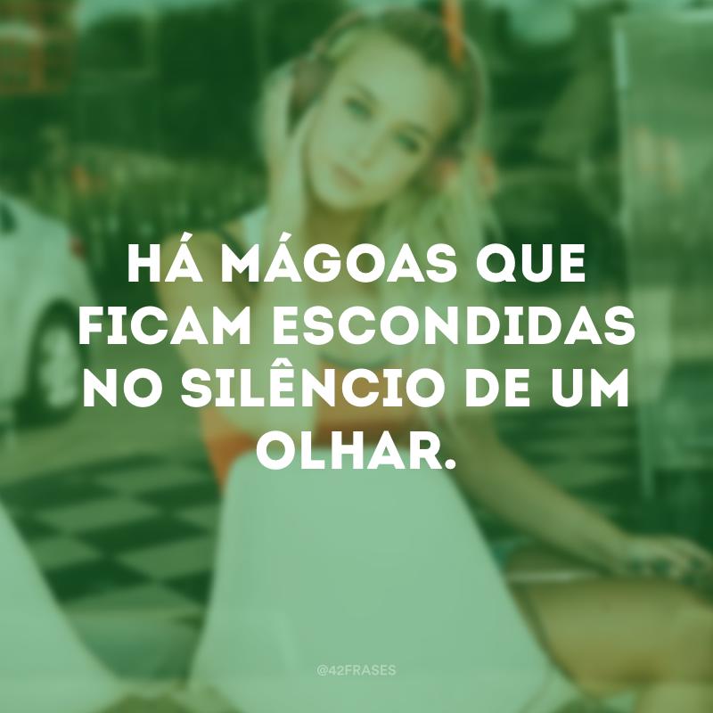 Há mágoas que ficam escondidas no silêncio de um olhar.