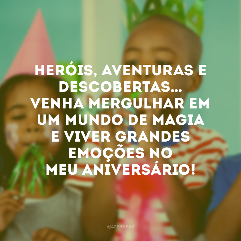 Heróis, aventuras e descobertas… Venha mergulhar em um mundo de magia e viver grandes emoções no meu aniversário!