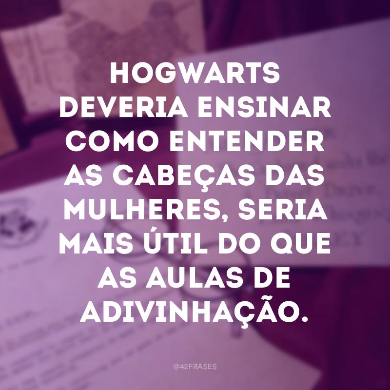 Hogwarts deveria ensinar como entender as cabeças das mulheres, seria mais útil do que as aulas de adivinhação.