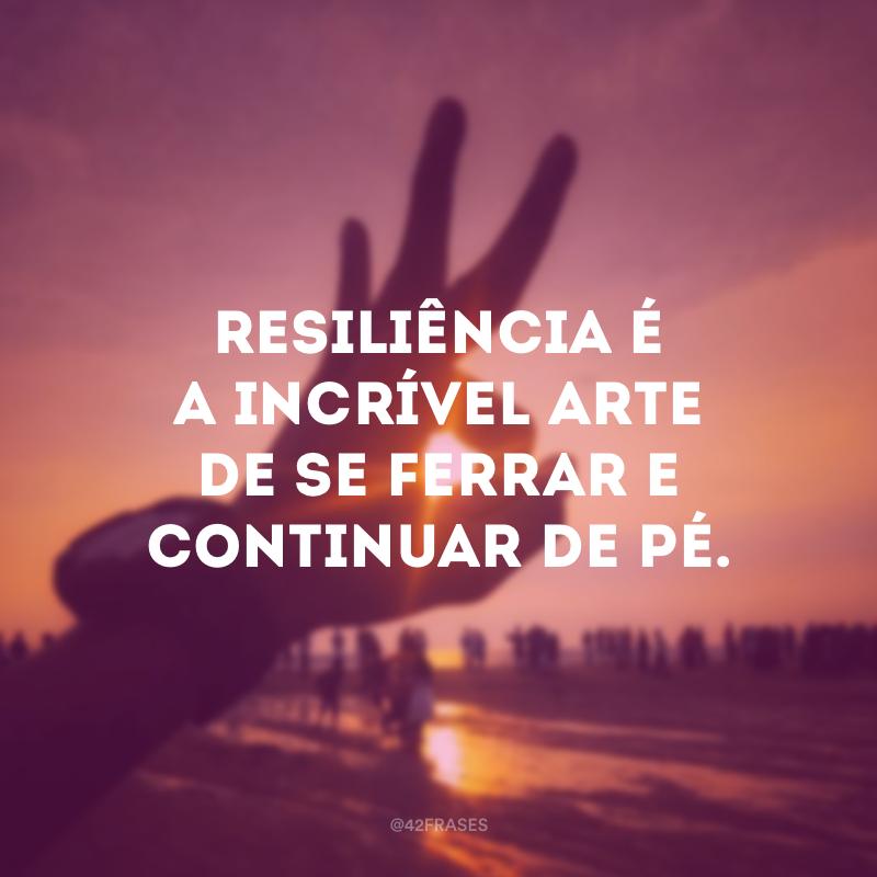 Resiliência é a incrível arte de se ferrar e continuar de pé.