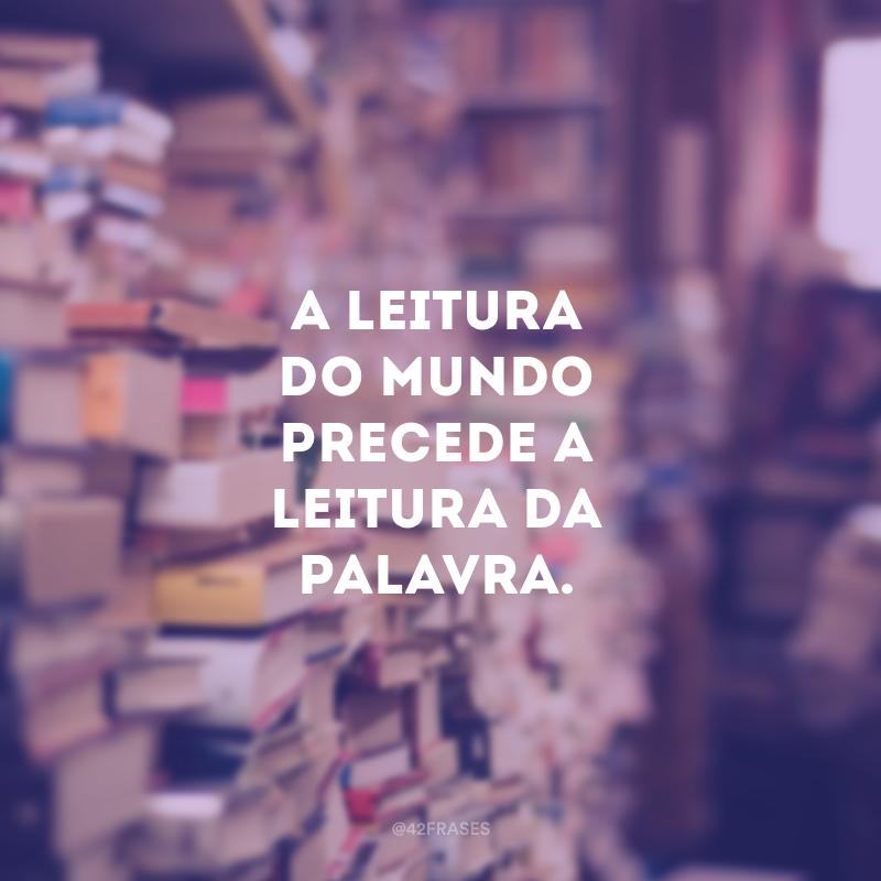 A leitura do mundo precede a leitura da palavra.