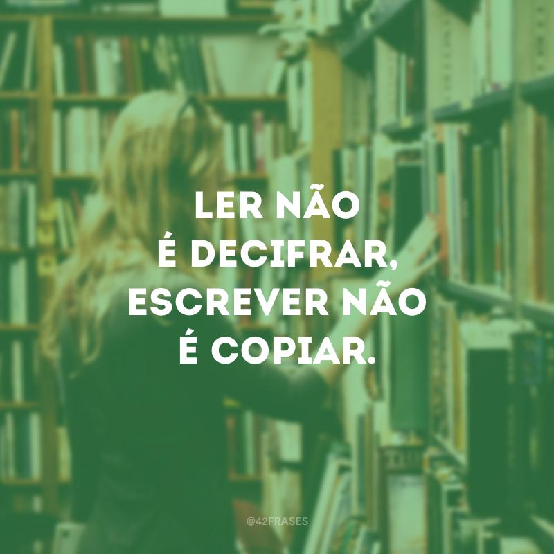 Ler não é decifrar, escrever não é copiar.