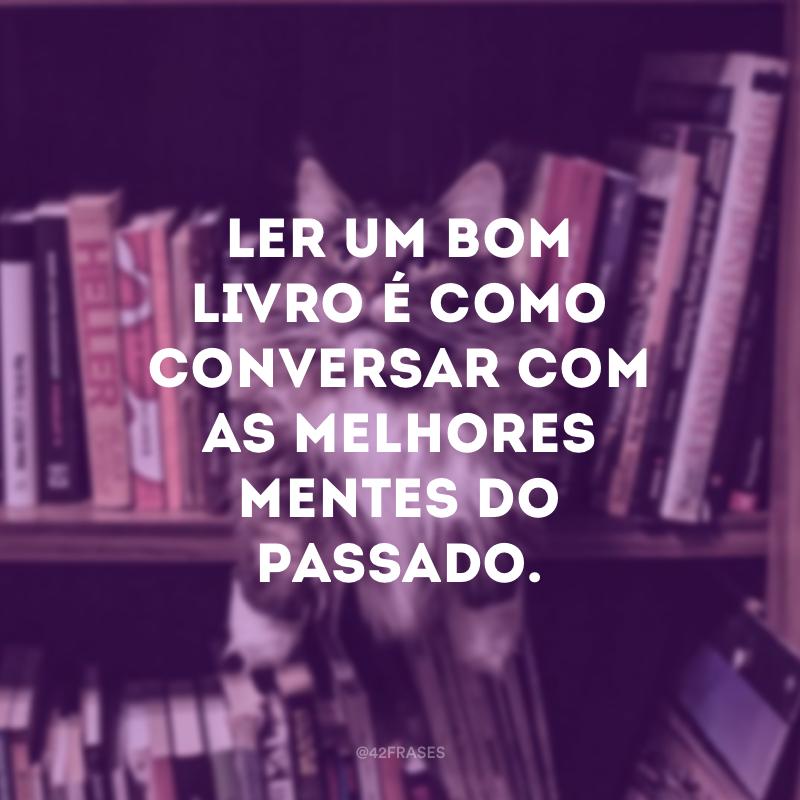 Ler um bom livro é como conversar com as melhores mentes do passado.