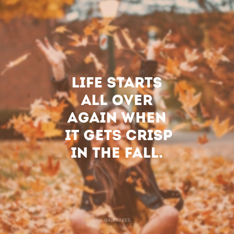 Life starts all over again when it gets crisp in the fall. (A vida recomeça quando chega o outono.)