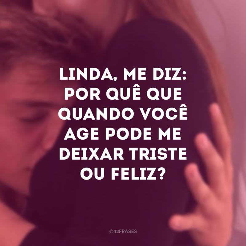 Linda, me diz: por quê que quando você age pode me deixar triste ou feliz?