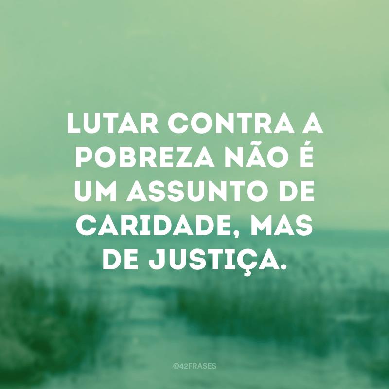 Lutar contra a pobreza não é um assunto de caridade, mas de justiça.
