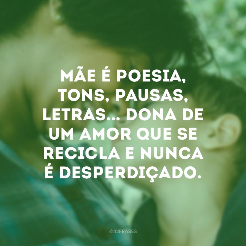 Mãe é poesia, tons, pausas, letras... Dona de um amor que se recicla e nunca é desperdiçado.