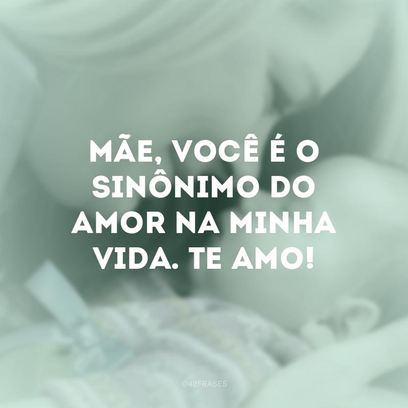 Mãe, você é o sinônimo do amor na minha vida. Te amo!