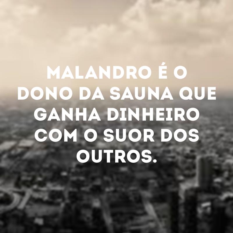 Malandro é o dono da sauna que ganha dinheiro com o suor dos outros.