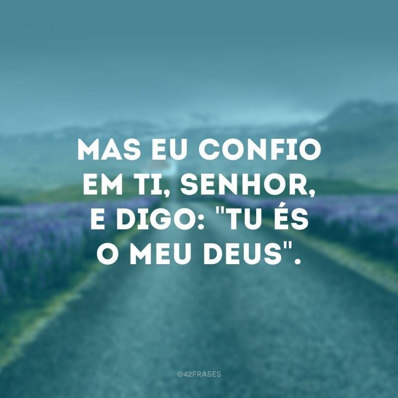Mas eu confio em ti, Senhor, e digo: \