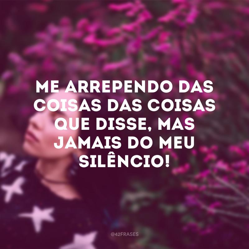 Me arrependo das coisas das coisas que disse, mas jamais do meu silêncio!