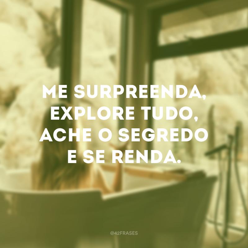 Me surpreenda, explore tudo, ache o segredo e se renda.