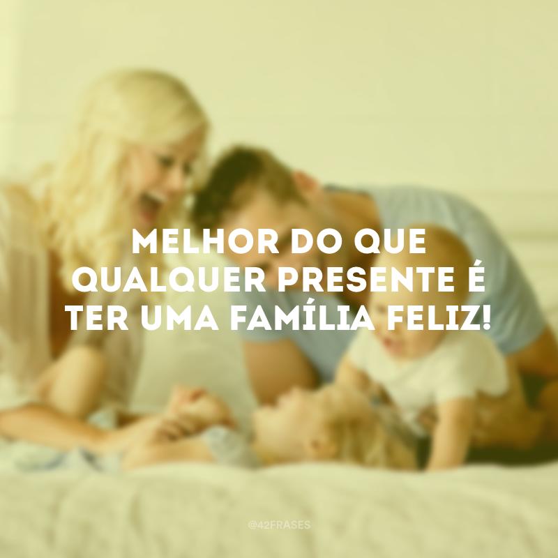 Melhor do que qualquer presente é ter uma família feliz!