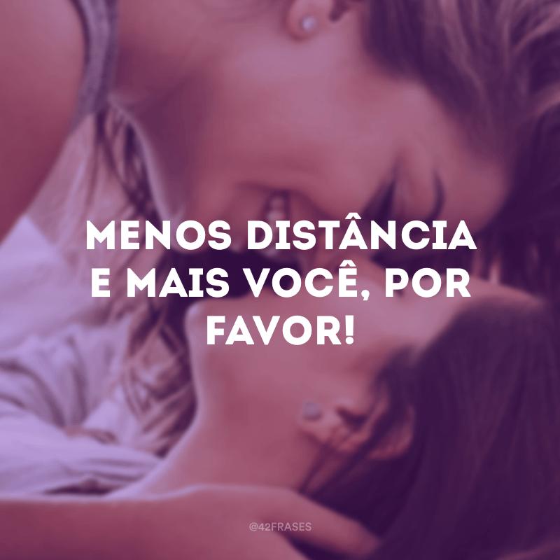 Menos distância e mais você, por favor!