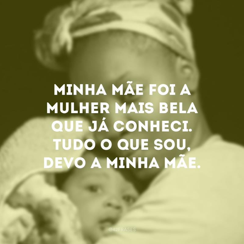 Minha mãe foi a mulher mais bela que já conheci. Tudo o que sou, devo a minha mãe.
